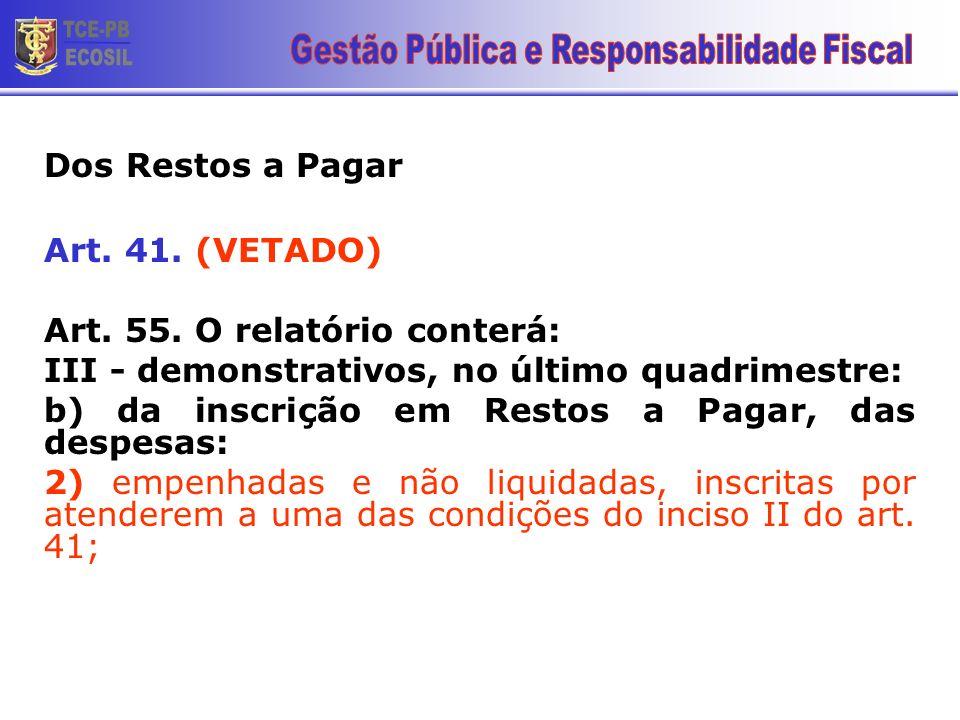 Dos Restos a Pagar Art. 41. (VETADO) Art. 55. O relatório conterá: III - demonstrativos, no último quadrimestre: b) da inscrição em Restos a Pagar, da