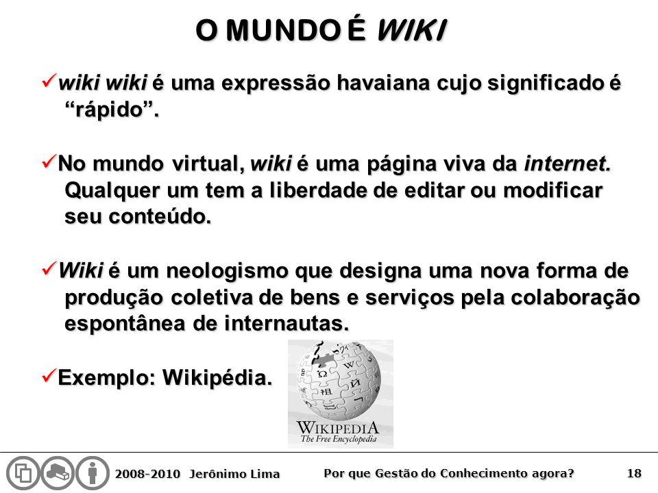 2008-2010 Jerônimo Lima 18 Por que Gestão do Conhecimento agora? O MUNDO É WIKI wiki wiki é uma expressão havaiana cujo significado é wiki wiki é uma