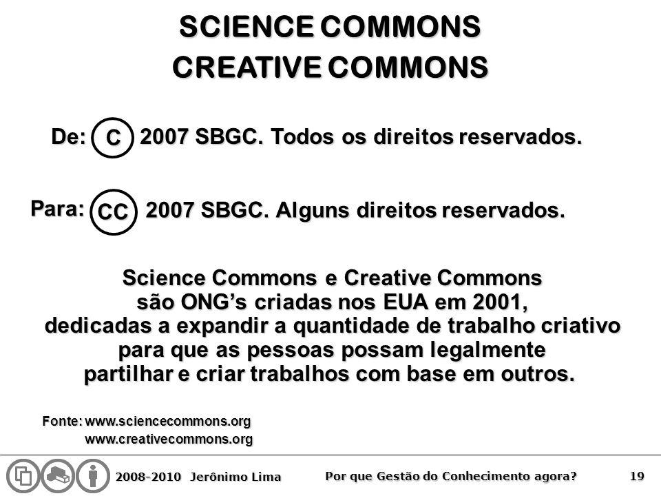 2008-2010 Jerônimo Lima 19 Por que Gestão do Conhecimento agora? SCIENCE COMMONS CREATIVE COMMONS De: C 2007 SBGC. Todos os direitos reservados. Para: