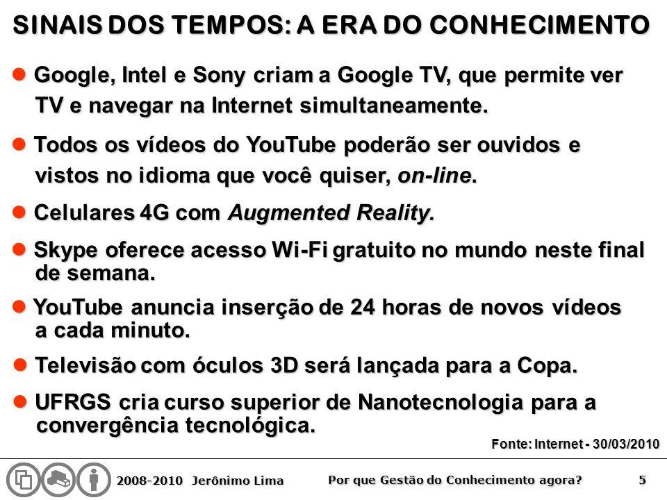 2008-2010 Jerônimo Lima 5 Por que Gestão do Conhecimento agora? SINAIS DOS TEMPOS: A ERA DO CONHECIMENTO Google, Intel e Sony criam a Google TV, que p