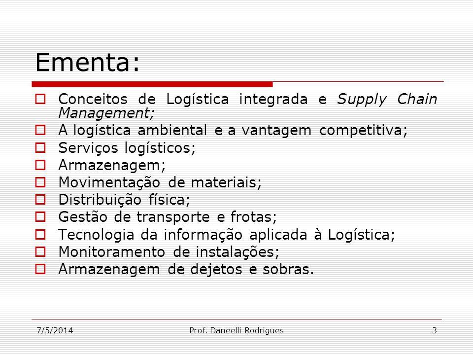 7/5/2014Prof. Daneelli Rodrigues3 Ementa: Conceitos de Logística integrada e Supply Chain Management; A logística ambiental e a vantagem competitiva;