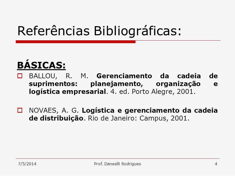 7/5/2014Prof. Daneelli Rodrigues4 Referências Bibliográficas: BÁSICAS: BALLOU, R. M. Gerenciamento da cadeia de suprimentos: planejamento, organização