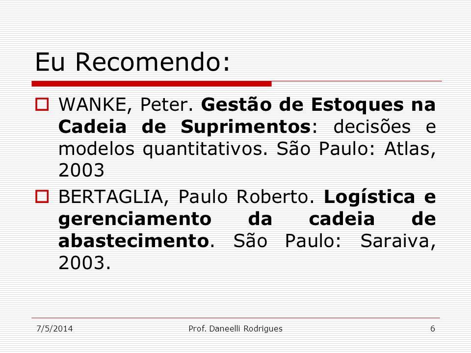 7/5/2014Prof. Daneelli Rodrigues6 Eu Recomendo: WANKE, Peter. Gestão de Estoques na Cadeia de Suprimentos: decisões e modelos quantitativos. São Paulo