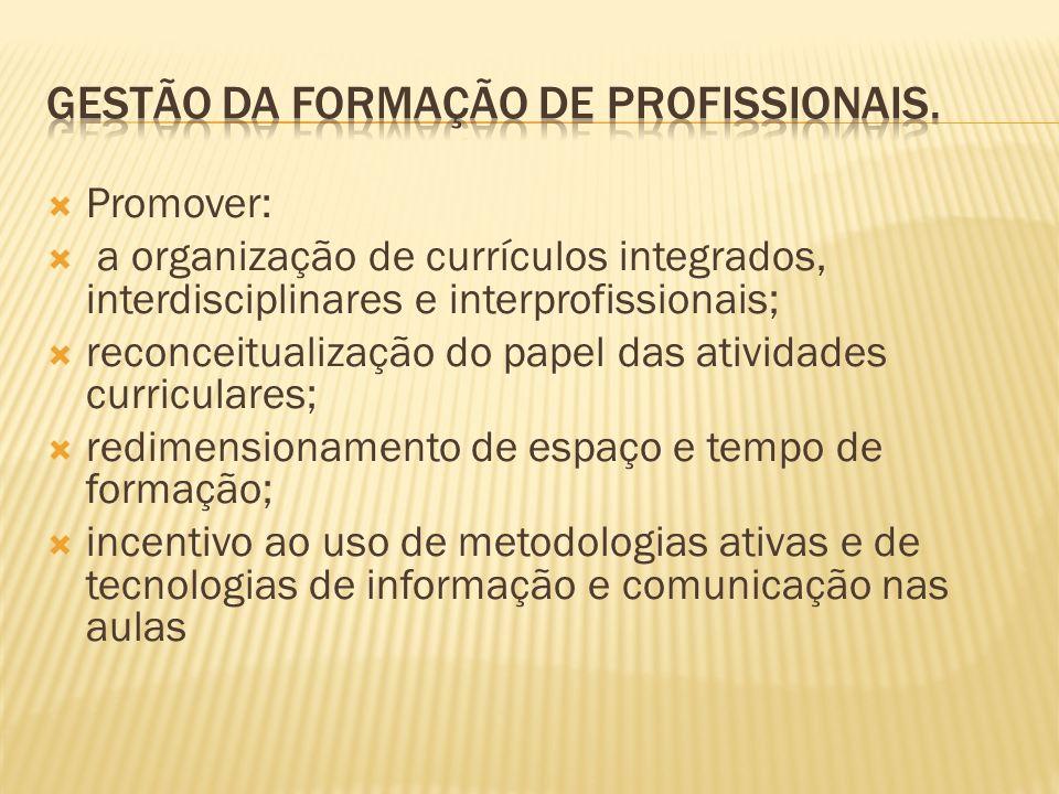 Promover: a organização de currículos integrados, interdisciplinares e interprofissionais; reconceitualização do papel das atividades curriculares; re