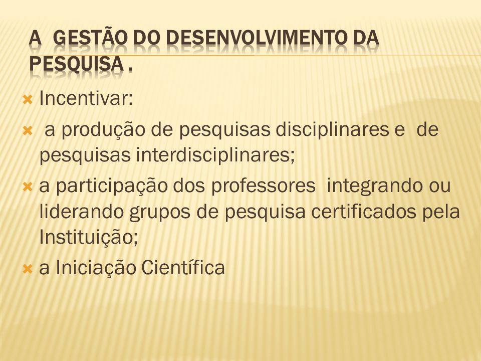 Incentivar: a produção de pesquisas disciplinares e de pesquisas interdisciplinares; a participação dos professores integrando ou liderando grupos de