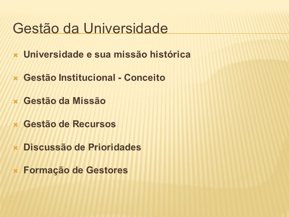 Gestão da Universidade Universidade e sua missão histórica Gestão Institucional - Conceito Gestão da Missão Gestão de Recursos Discussão de Prioridade