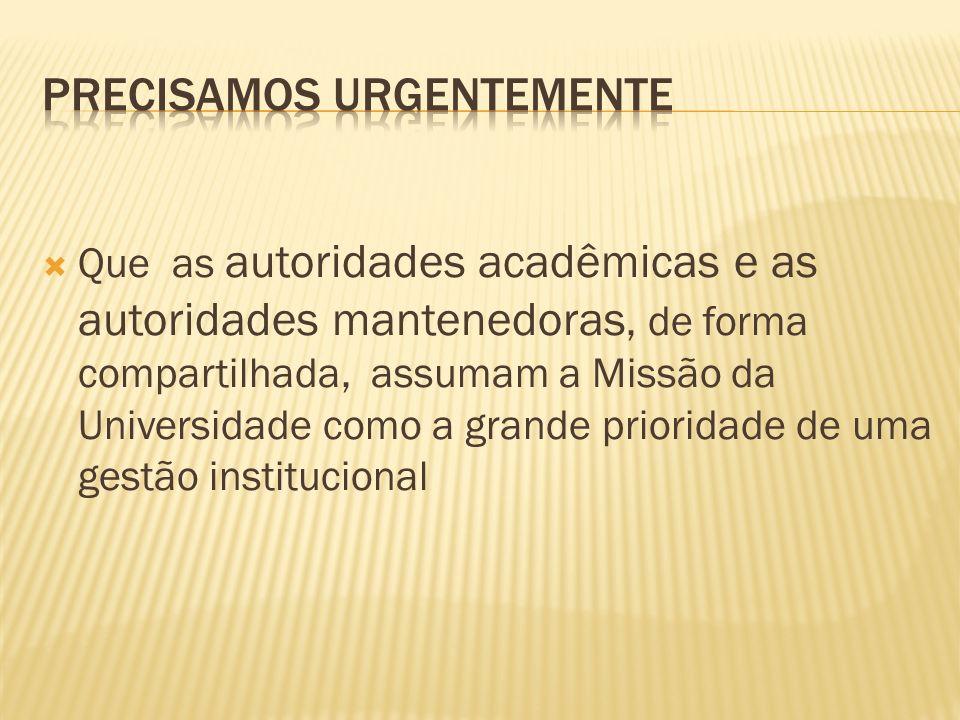 Que as autoridades acadêmicas e as autoridades mantenedoras, de forma compartilhada, assumam a Missão da Universidade como a grande prioridade de uma