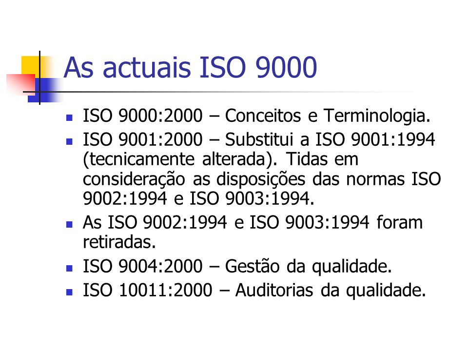 As actuais ISO 9000 ISO 9000:2000 – Conceitos e Terminologia. ISO 9001:2000 – Substitui a ISO 9001:1994 (tecnicamente alterada). Tidas em consideração