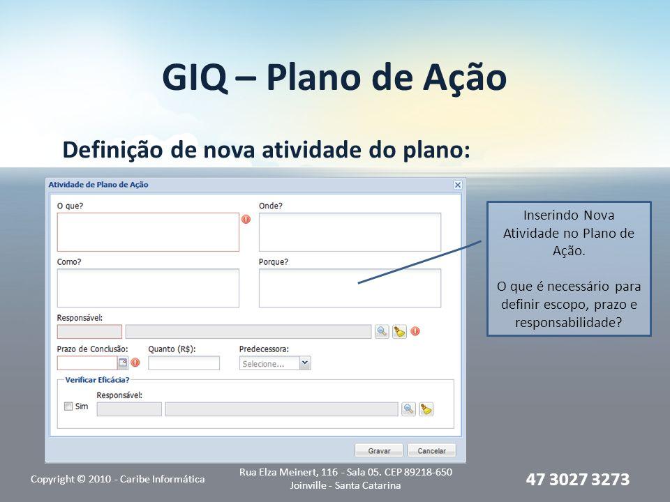 GIQ – Plano de Ação Definição de nova atividade do plano: Copyright © 2010 - Caribe Informática Rua Elza Meinert, 116 - Sala 05. CEP 89218-650 Joinvil