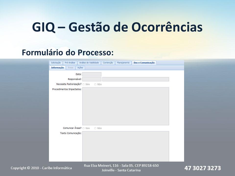 GIQ – Gestão de Ocorrências Formulário do Processo: Copyright © 2010 - Caribe Informática Rua Elza Meinert, 116 - Sala 05. CEP 89218-650 Joinville - S