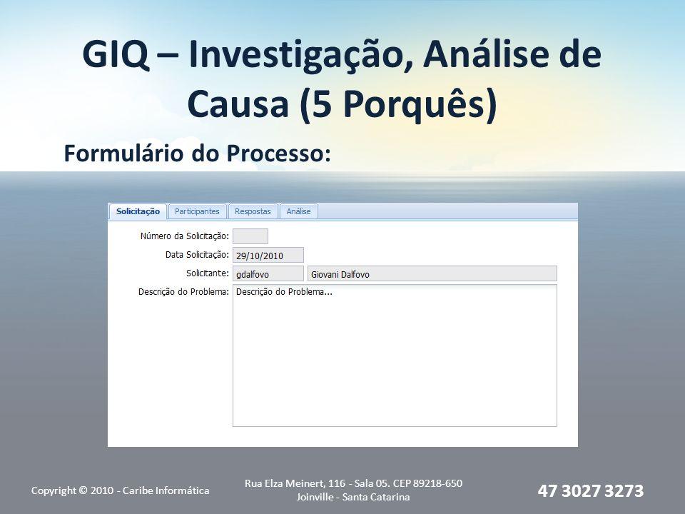 GIQ – Investigação, Análise de Causa (5 Porquês) Formulário do Processo: Copyright © 2010 - Caribe Informática Rua Elza Meinert, 116 - Sala 05. CEP 89