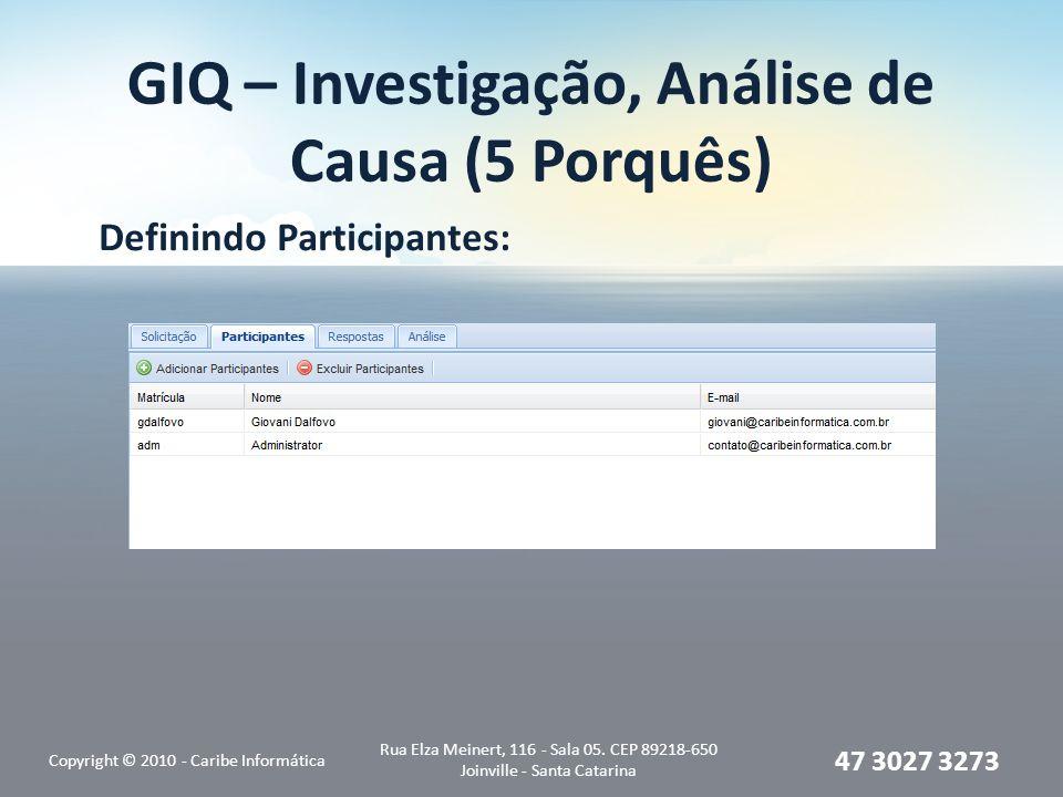 GIQ – Investigação, Análise de Causa (5 Porquês) Definindo Participantes: Copyright © 2010 - Caribe Informática Rua Elza Meinert, 116 - Sala 05. CEP 8