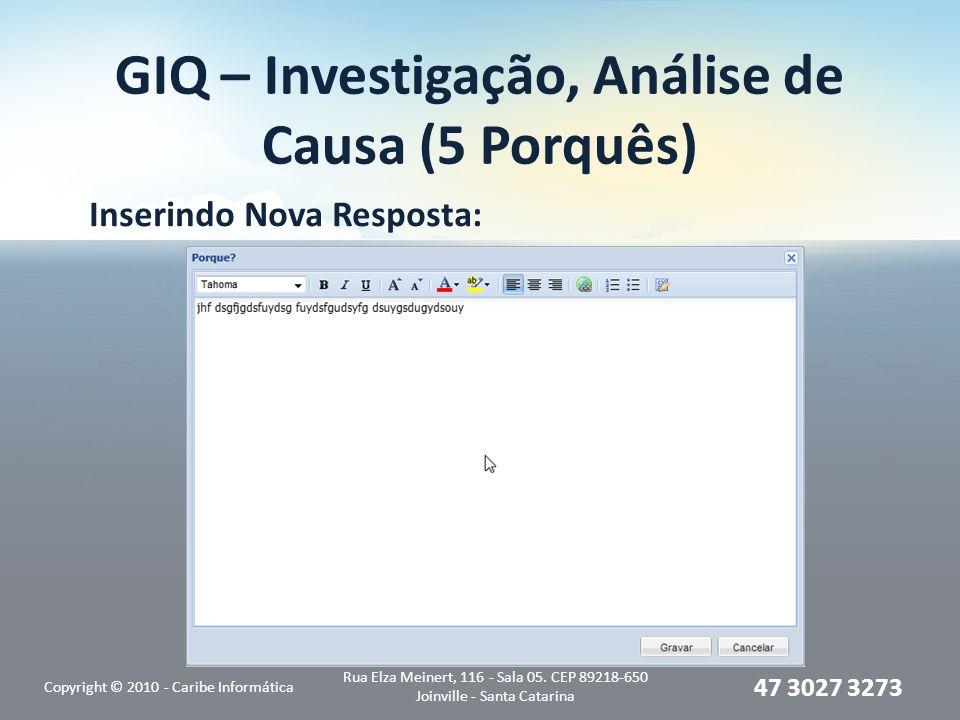 GIQ – Investigação, Análise de Causa (5 Porquês) Inserindo Nova Resposta: Copyright © 2010 - Caribe Informática Rua Elza Meinert, 116 - Sala 05. CEP 8