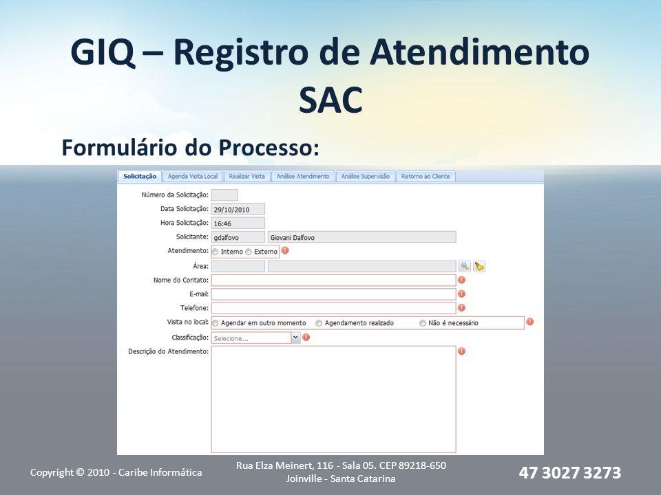 GIQ – Registro de Atendimento SAC Formulário do Processo: Copyright © 2010 - Caribe Informática Rua Elza Meinert, 116 - Sala 05. CEP 89218-650 Joinvil