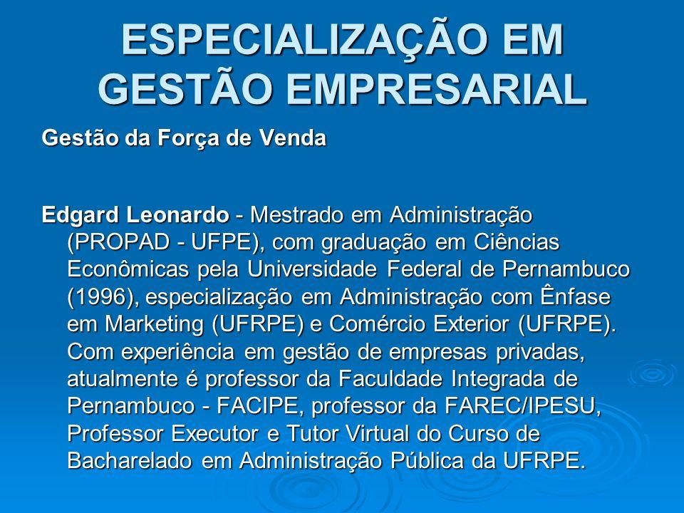 ESPECIALIZAÇÃO EM GESTÃO EMPRESARIAL Gestão da Força de Venda Edgard Leonardo - Mestrado em Administração (PROPAD - UFPE), com graduação em Ciências E