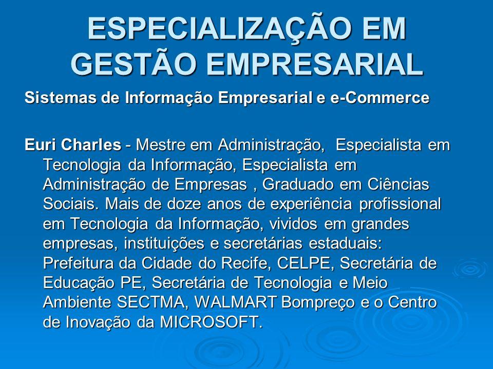 ESPECIALIZAÇÃO EM GESTÃO EMPRESARIAL Sistemas de Informação Empresarial e e-Commerce Euri Charles - Mestre em Administração, Especialista em Tecnologi