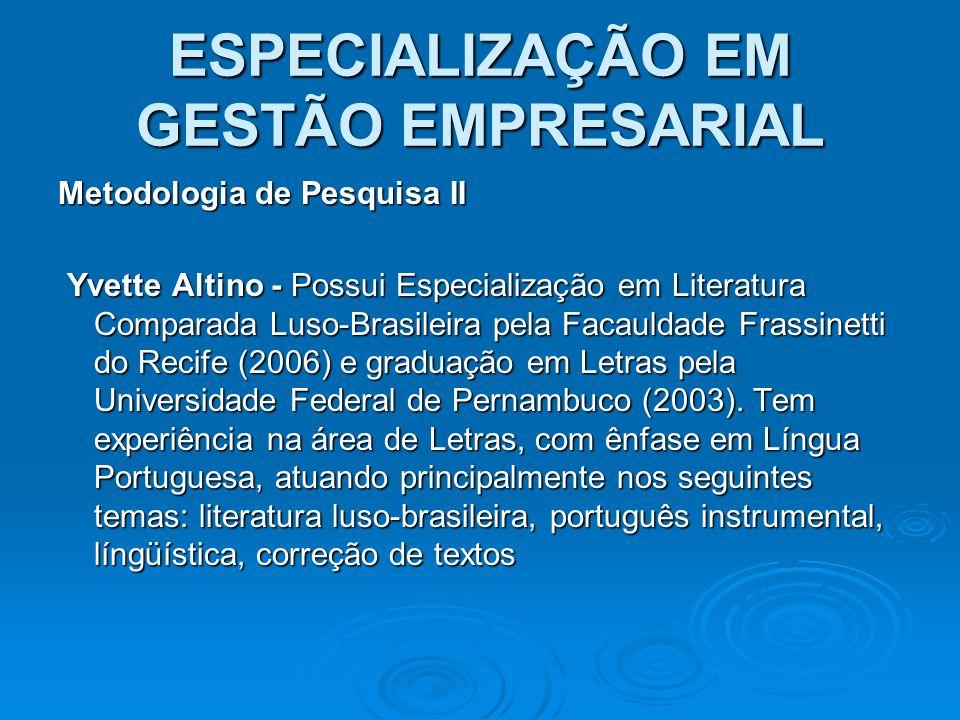 ESPECIALIZAÇÃO EM GESTÃO EMPRESARIAL Metodologia de Pesquisa II Yvette Altino - Possui Especialização em Literatura Comparada Luso-Brasileira pela Fac