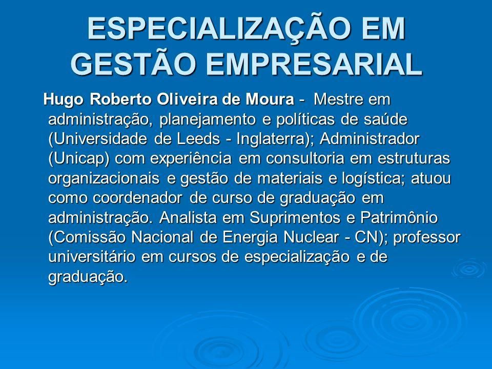 ESPECIALIZAÇÃO EM GESTÃO EMPRESARIAL Hugo Roberto Oliveira de Moura - Mestre em administração, planejamento e políticas de saúde (Universidade de Leed