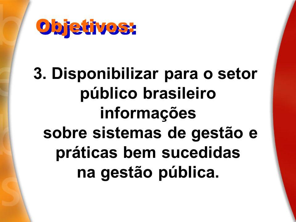 3. Disponibilizar para o setor público brasileiro informações sobre sistemas de gestão e práticas bem sucedidas na gestão pública. Objetivos: