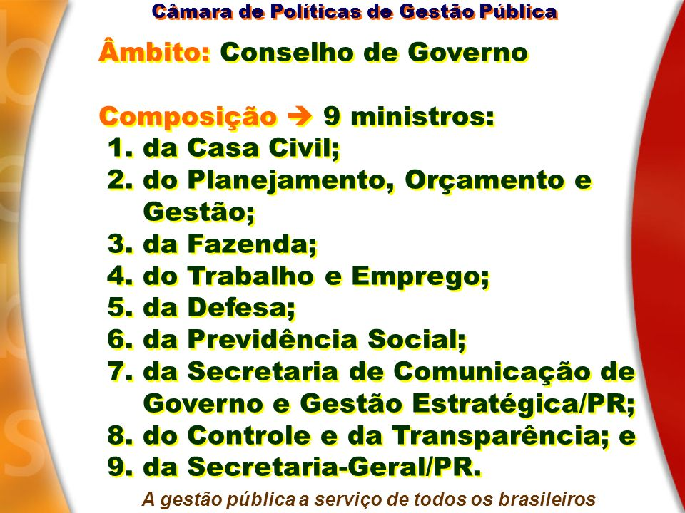 Âmbito: Conselho de Governo Composição 9 ministros: 1. da Casa Civil; 2. do Planejamento, Orçamento e Gestão; 3. da Fazenda; 4. do Trabalho e Emprego;