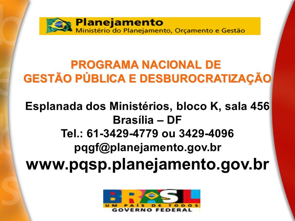 PROGRAMA NACIONAL DE GESTÃO PÚBLICA E DESBUROCRATIZAÇÃO Esplanada dos Ministérios, bloco K, sala 456 Brasília – DF Tel.: 61-3429-4779 ou 3429-4096 pqg