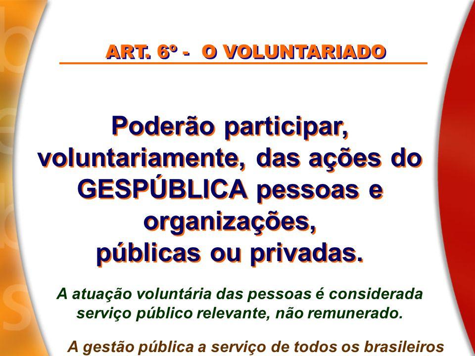 Poderão participar, voluntariamente, das ações do GESPÚBLICA pessoas e organizações, públicas ou privadas. Poderão participar, voluntariamente, das aç