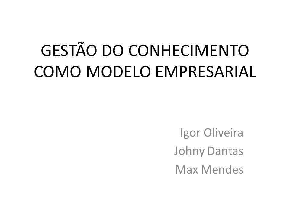 GESTÃO DO CONHECIMENTO COMO MODELO EMPRESARIAL Igor Oliveira Johny Dantas Max Mendes
