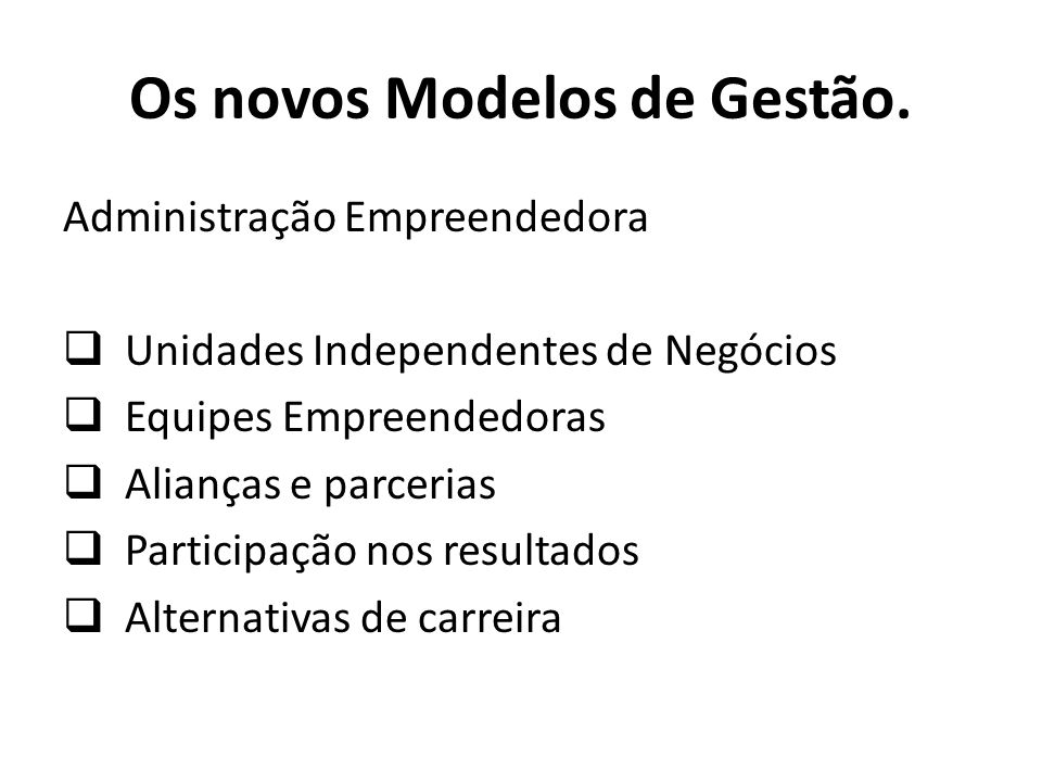 Administração Empreendedora Unidades Independentes de Negócios Equipes Empreendedoras Alianças e parcerias Participação nos resultados Alternativas de carreira Os novos Modelos de Gestão.