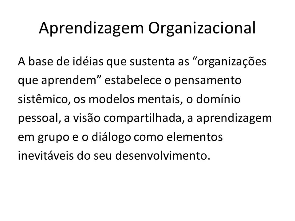 Aprendizagem Organizacional A base de idéias que sustenta as organizações que aprendem estabelece o pensamento sistêmico, os modelos mentais, o domínio pessoal, a visão compartilhada, a aprendizagem em grupo e o diálogo como elementos inevitáveis do seu desenvolvimento.