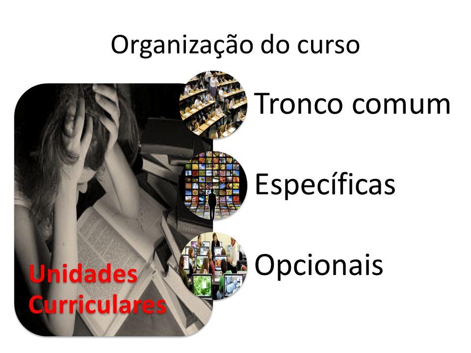 Organização do curso Unidades Curriculares Tronco comum Específicas Opcionais