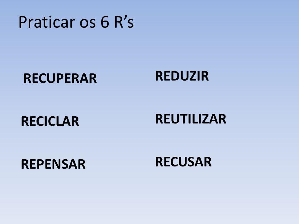Praticar os 6 Rs RECUPERAR RECICLAR REPENSAR REDUZIR REUTILIZAR RECUSAR
