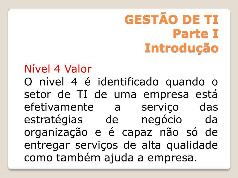 GESTÃO DE TI Parte I Introdução Nível 4 Valor O nível 4 é identificado quando o setor de TI de uma empresa está efetivamente a serviço das estratégias