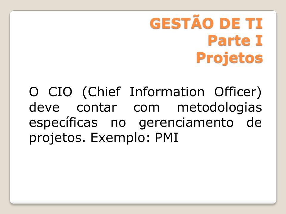 GESTÃO DE TI Parte I Projetos O CIO (Chief Information Officer) deve contar com metodologias específicas no gerenciamento de projetos. Exemplo: PMI