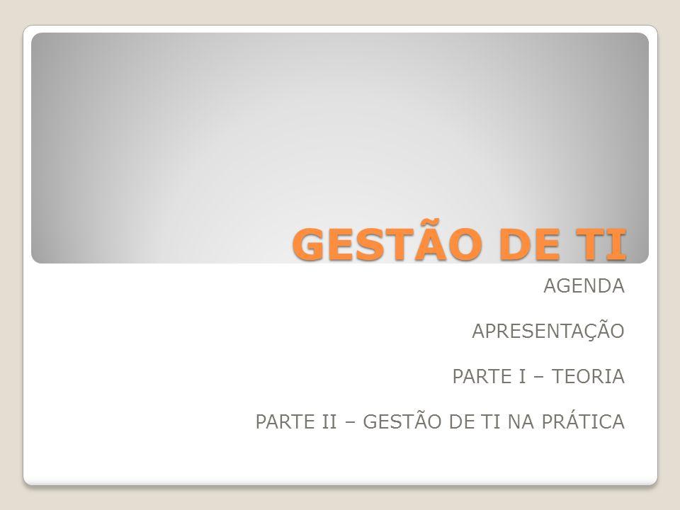 GESTÃO DE TI AGENDA APRESENTAÇÃO PARTE I – TEORIA PARTE II – GESTÃO DE TI NA PRÁTICA
