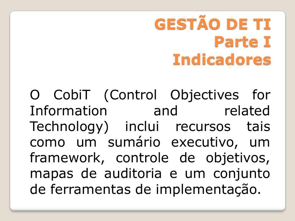 GESTÃO DE TI Parte I Indicadores O CobiT (Control Objectives for Information and related Technology) inclui recursos tais como um sumário executivo, u