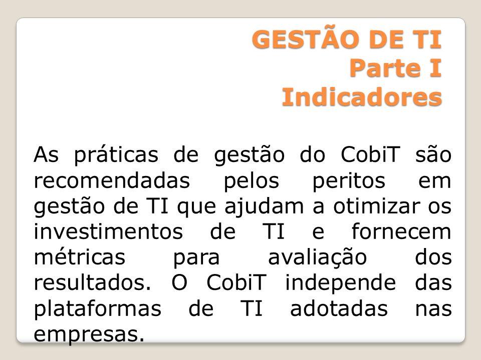 GESTÃO DE TI Parte I Indicadores As práticas de gestão do CobiT são recomendadas pelos peritos em gestão de TI que ajudam a otimizar os investimentos