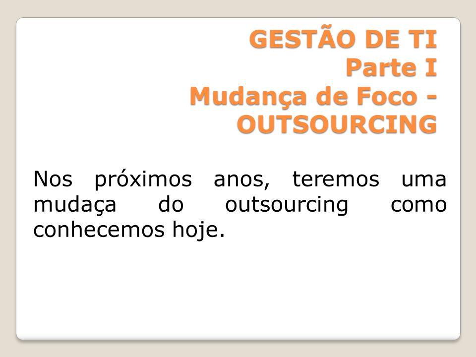 GESTÃO DE TI Parte I Mudança de Foco - OUTSOURCING Nos próximos anos, teremos uma mudaça do outsourcing como conhecemos hoje.