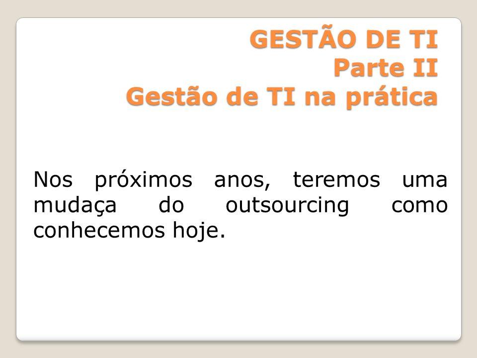 GESTÃO DE TI Parte II Gestão de TI na prática Nos próximos anos, teremos uma mudaça do outsourcing como conhecemos hoje.