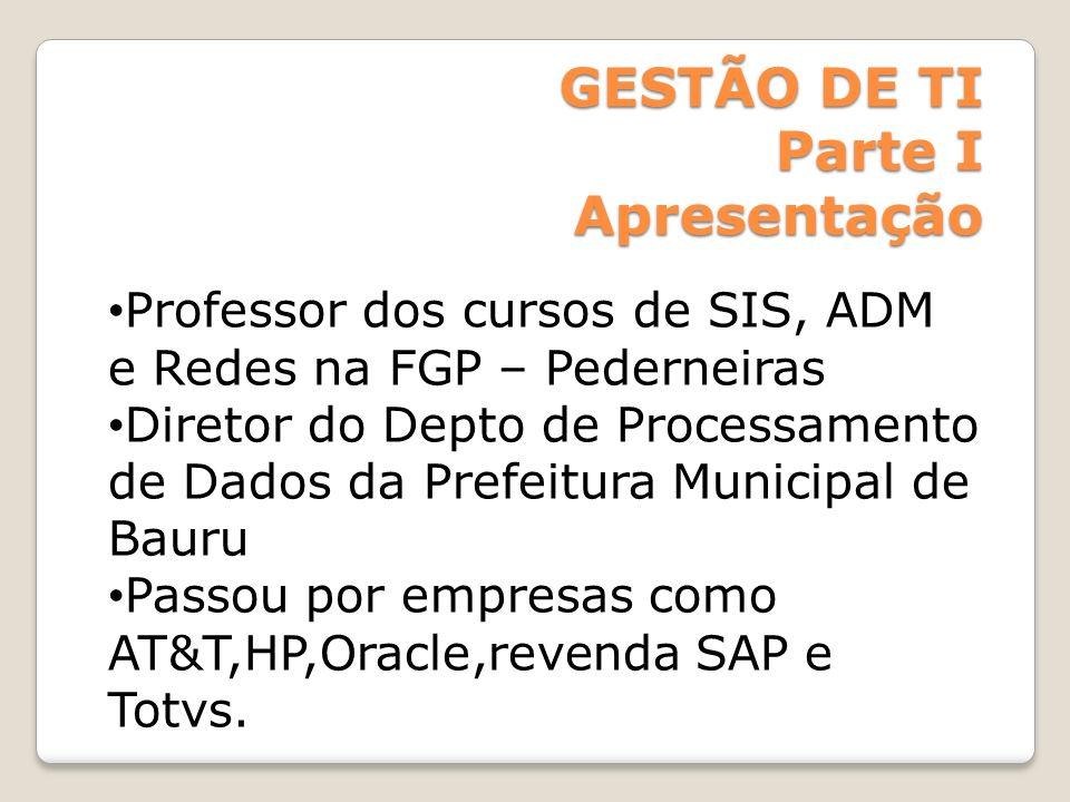 GESTÃO DE TI Parte I Apresentação Professor dos cursos de SIS, ADM e Redes na FGP – Pederneiras Diretor do Depto de Processamento de Dados da Prefeitu
