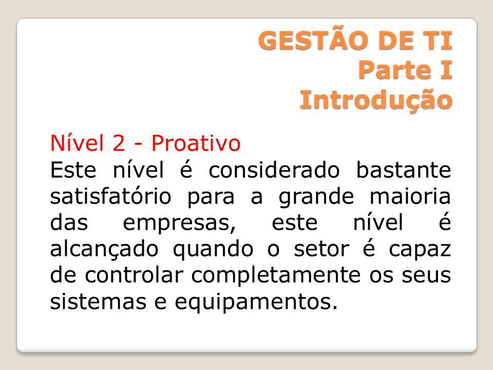 GESTÃO DE TI Parte I Introdução Nível 2 - Proativo Este nível é considerado bastante satisfatório para a grande maioria das empresas, este nível é alc