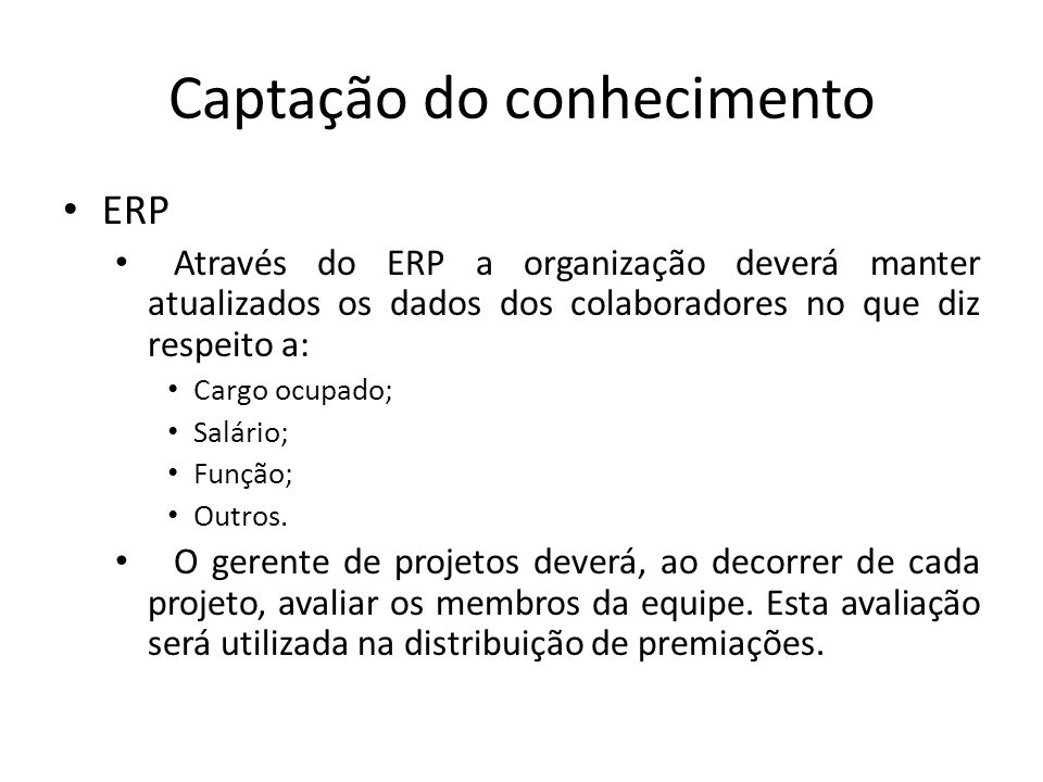 Captação do conhecimento ERP Através do ERP a organização deverá manter atualizados os dados dos colaboradores no que diz respeito a: Cargo ocupado; Salário; Função; Outros.
