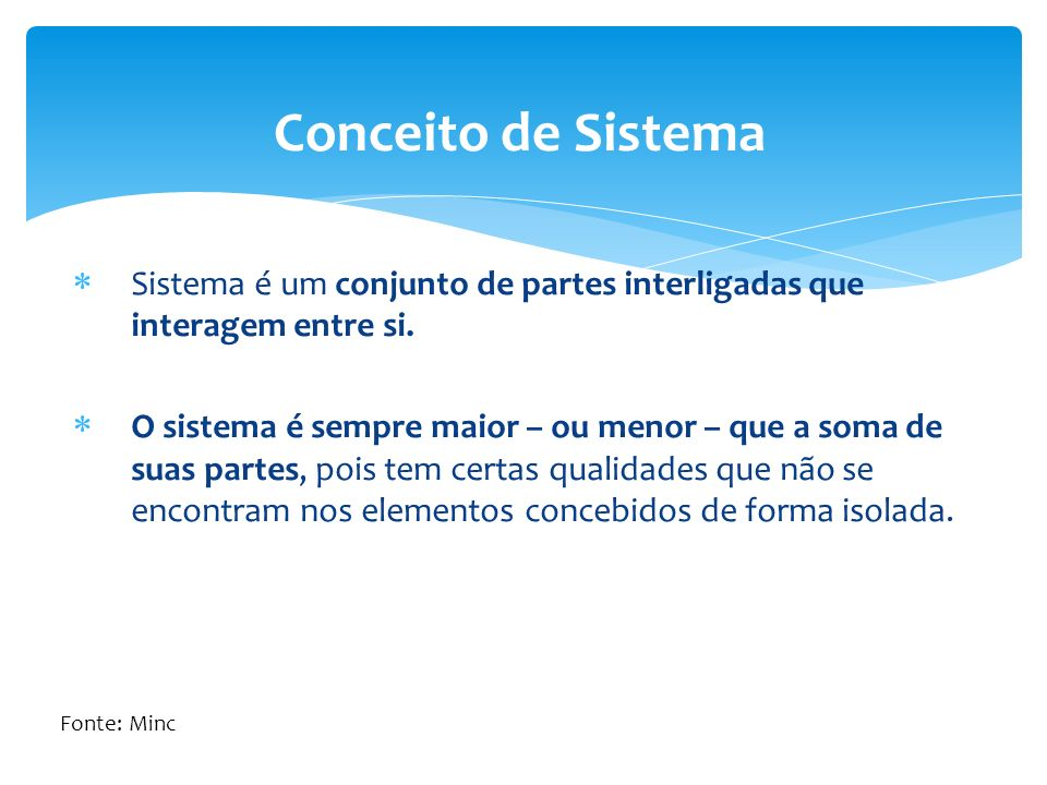 Sistema é um conjunto de partes interligadas que interagem entre si. O sistema é sempre maior – ou menor – que a soma de suas partes, pois tem certas