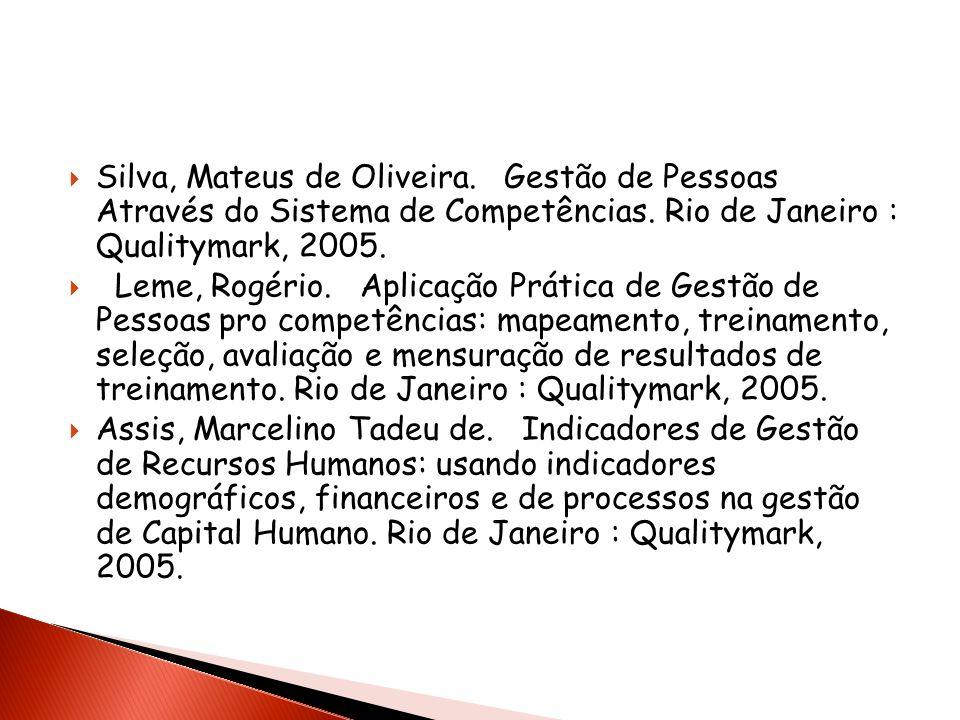 Silva, Mateus de Oliveira. Gestão de Pessoas Através do Sistema de Competências. Rio de Janeiro : Qualitymark, 2005. Leme, Rogério. Aplicação Prática