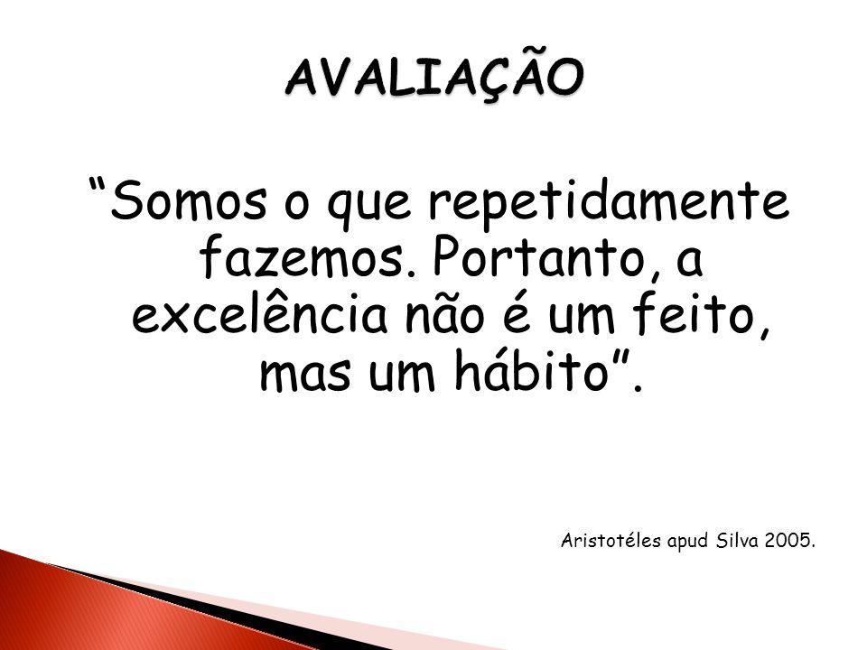 Somos o que repetidamente fazemos. Portanto, a excelência não é um feito, mas um hábito. Aristotéles apud Silva 2005.