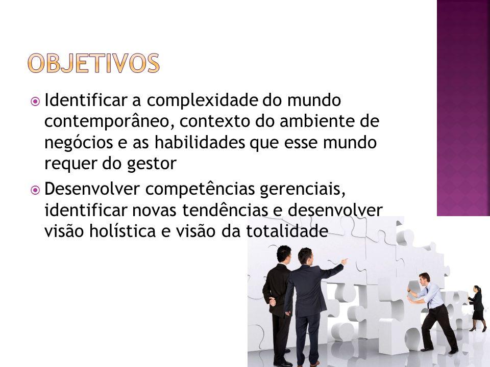 Identificar a complexidade do mundo contemporâneo, contexto do ambiente de negócios e as habilidades que esse mundo requer do gestor Desenvolver compe