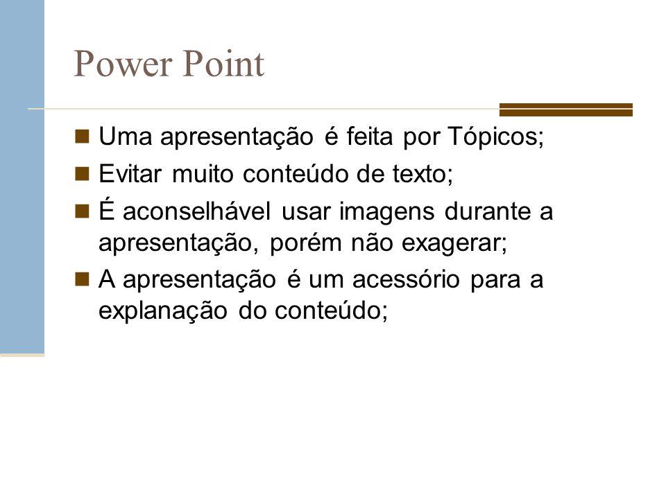 Power Point Uma apresentação é feita por Tópicos; Evitar muito conteúdo de texto; É aconselhável usar imagens durante a apresentação, porém não exager
