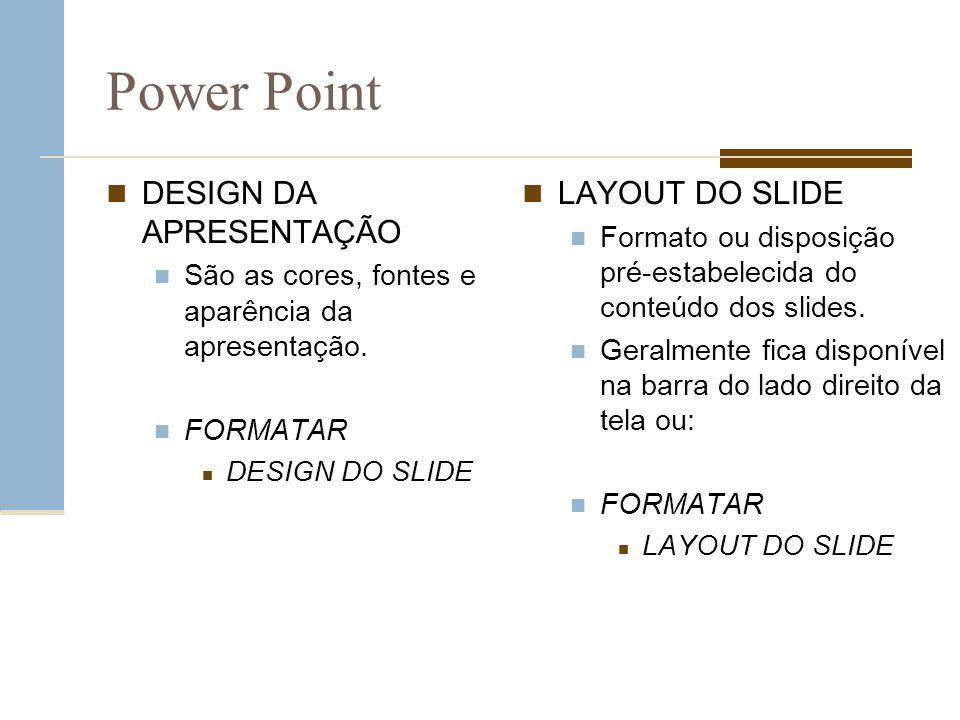 Power Point DESIGN DA APRESENTAÇÃO São as cores, fontes e aparência da apresentação. FORMATAR DESIGN DO SLIDE LAYOUT DO SLIDE Formato ou disposição pr