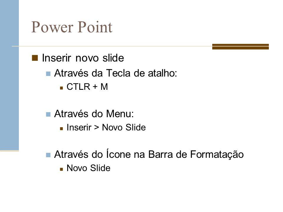 Power Point Inserir novo slide Através da Tecla de atalho: CTLR + M Através do Menu: Inserir > Novo Slide Através do Ícone na Barra de Formatação Novo