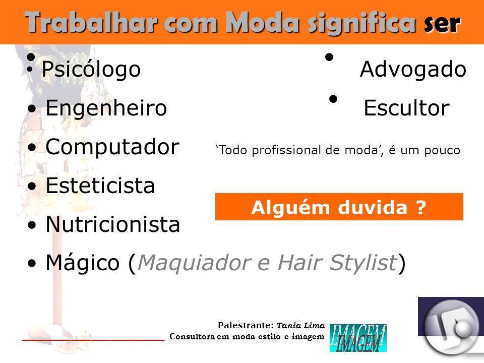 Palestrante: Tania Lima _____________________ C onsultora em moda estilo e imagem Trabalhar com Moda significa ser Psicólogo Advogado Engenheiro Escultor Computador Todo profissional de moda, é um pouco Esteticista Nutricionista Mágico (Maquiador e Hair Stylist) Alguém duvida ?