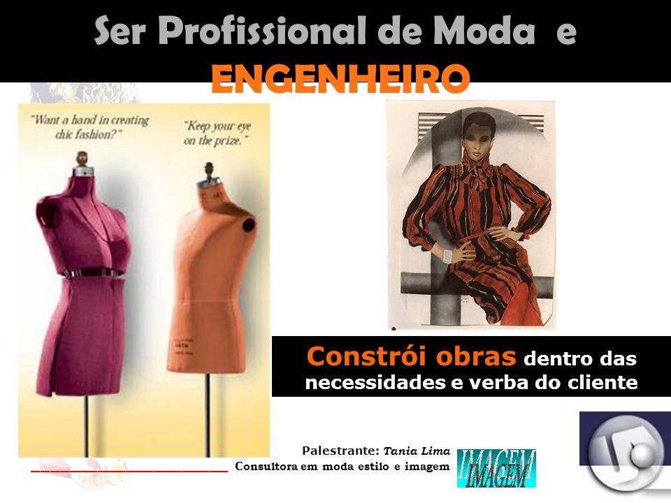 Palestrante: Tania Lima _____________________ C onsultora em moda estilo e imagem Ser Profissional de Moda e ENGENHEIRO Constrói obras dentro das necessidades e verba do cliente